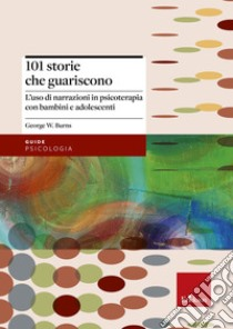 101 storie che guariscono. L'uso di narrazioni in psicoterapia libro di Burns George W.