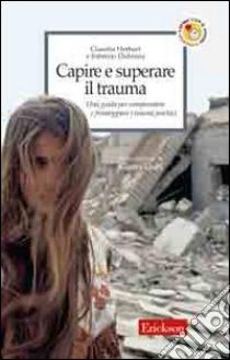 Capire e superare il trauma. Una guida per comprendere e fronteggiare efficacemente i traumi psichici libro di Herbert Claudia - Didonna Fabrizio