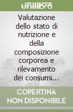 Valutazione dello stato di nutrizione e della composizione corporea e rilevamento dei consumi alimentari