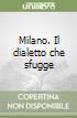 Milano. Il dialetto che sfugge libro
