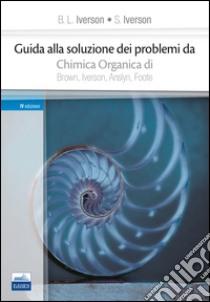 Guida alla soluzione dei problemi da «chimica organica» di Brown, Iverson, Anslyn, Foote libro di Iverson B. L. - Iverson S.