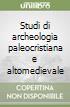 Studi di archeologia paleocristiana e altomedievale