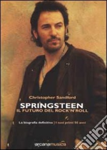Springsteen. Il futuro del Rock'n'Roll. La biografia definitiva libro di Sandford Christopher