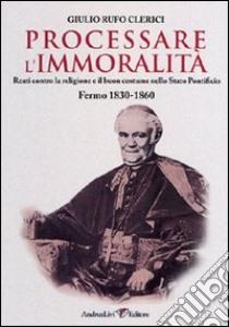 Processare l'immoralità. Reati contro la religione e il buon costume nello Stato Pontificio. Fermo 1830-1860 libro di Rufo Clerici Giulio