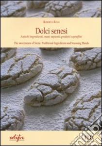 Dolci senesi. Antichi ingredienti, mani sapienti, prodotti sopraffini. Ediz. italiana e inglese libro di Rossi Roberto