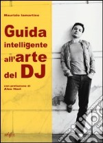 Guida intelligente all'arte del dj. Ediz. illustrata