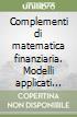 Complementi di matematica finanziaria. Modelli applicati per la scelta degli investimenti libro