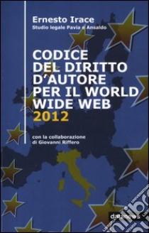 Codice del diritto d'autore per il World Wide Web 2012 libro di Irace Ernesto - Riffero Giovanni
