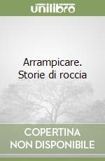 Arrampicare. Storie di roccia libro di Pilati Marcello