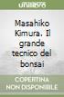 Masahiko Kimura. Il grande tecnico del bonsai