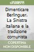 Dimenticare Berlinguer. La Sinistra italiana e la tradizione comunista libro