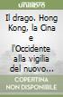 Il drago. Hong Kong, la Cina e l'Occidente alla vigilia del nuovo millennio libro