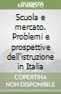 Scuola e mercato. Problemi e prospettive dell'istruzione in Italia libro