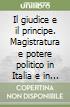 Il giudice e il principe. Magistratura e potere politico in Italia e in Europa libro