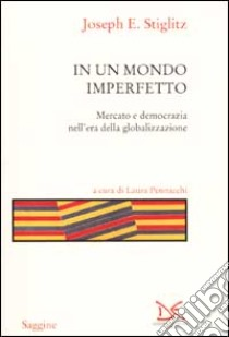 In un mondo imperfetto. Mercato e democrazia nell'era della globalizzazione libro di Stiglitz Joseph E.