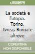 La società e l'utopia. Torino, Ivrea, Roma e altrove libro