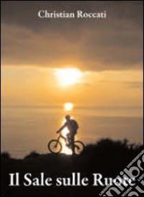 Il sale sulle ruote. Itinerari di mountain bike in Liguria. Dalle Cinque Terre al Beigua. Ediz. italiana e inglese libro di Roccati Christian