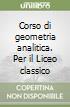 Corso di geometria analitica. Per il Liceo classico libro