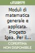 Moduli di matematica generale e applicata. Progetto Igea. Per il triennio degli Ist. Tecnici commerciali libro