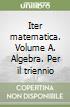 Iter matematica. Volume A. Algebra. Per il triennio libro