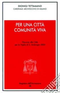 Per una città comunità viva. Discorso alla città per la vigilia di s. Ambrogio 2005 libro di Tettamanzi Dionigi