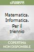 Matematica. Informatica. Per il triennio libro
