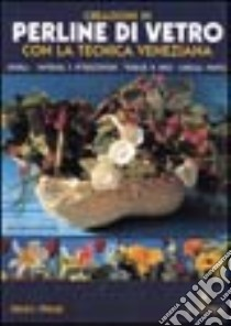Creazioni in perline di vetro con la tecnica veneziana libro di Pensini Mariangela