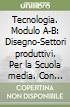 Tecnologia. Modulo A-B: Disegno-Settori produttivi. Per la Scuola media. Con CD-ROM libro