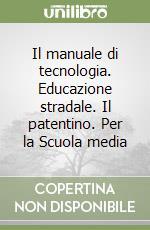 Il manuale di tecnologia. Educazione stradale. Il patentino. Per la Scuola media libro di Gianni Arduino