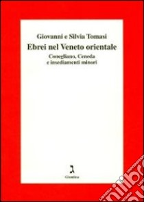 Gli ebrei del Veneto orientale. Conegliano, Ceneda e insediamenti minori libro di Tomasi Giovanni - Tomasi Silvia