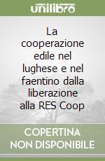 La cooperazione edile nel lughese e nel faentino dalla liberazione alla RES Coop libro di Menzani Tito