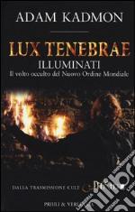 Lux tenebrae. Illuminati. Il volto occulto del nuovo ordine mondiale libro