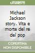 Michael Jackson story. Vita e morte del re del pop libro