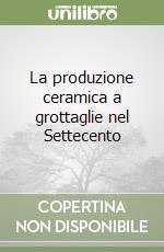 La produzione ceramica a grottaglie nel Settecento libro di Tocci Michela - Scarciglia Elio