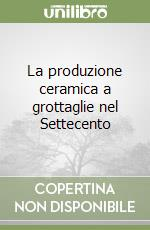 La produzione ceramica a grottaglie nel Settecento libro di Tocci Michela - Scarciglia Elio