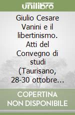 Giulio Cesare Vanini e il libertinismo. Atti del Convegno di studi (Taurisano, 28-30 ottobre 1999) libro