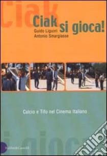 Ciak, si gioca! Calcio e tifo nel cinema italiano libro di Liguori Guido - Smargiasse Antonio