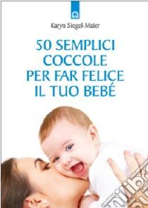 Cinquanta semplici coccole per far felice il tuo bebé libro di Siegel-Maier Karyn