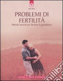Problemi di fertilità. Metodi naturali per favorire la gravidanza libro di Reid Julie