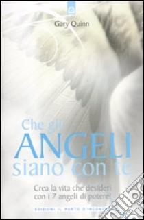 Che gli angeli siano con te. Crea la vita che desideri con i 7 angeli di potere! libro di Quinn Gary