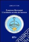 Francesco Borromini. L'architetto occulto del barocco libro