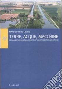 Terre, acque, macchine. Geografie della bonifica in Italia tra Ottocento e Novecento libro di Cavallo Federica L.