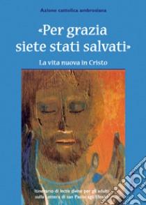 Per grazia siete stati salvati. La vita nuova in Cristo. Itinerario della lectio divina per gli adulti. libro