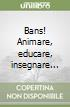 Bans! Animare, educare, insegnare...
