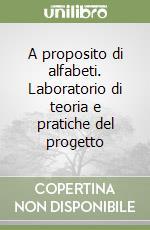 A proposito di alfabeti. Laboratorio di teoria e pratiche del progetto libro di Iliprandi Giancarlo - Pavesi Jacopo