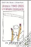 Unesco 1945-2005. Un'utopia necessaria. Scienza, educazione e cultura nel secolo mondo libro