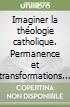 Imaginer la théologie catholique. Permanence et transformations de la foi en attendant Jésus-Christ. Mélanges offerts à Ghislain Lafont libro