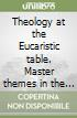Theology at the Eucaristic table. Master themes in the theological tradition libro