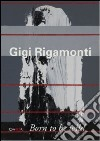 Gigi Rigamonti. Born to be wild. Ediz. italiana