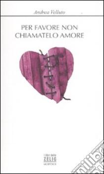 Per favore non chiamatelo amore libro di Velluto Andrea